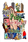 Shall I Pray or Watch TV?, Vic Zarley, 1484057589
