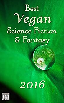 Best Vegan Science Fiction & Fantasy of 2016 (Best Vegan SFF) by [Anderson, Jarod K., Baker, Stewart C., Anderson, K. G., Nikolopoulos, George, Rookyard, Mark, Canfield, Tracy, Perez, Hamilton, O'Connor, Kate, Noble, Jack, Ross, James , Arquin, J. S., Sandoval, Kelly ]