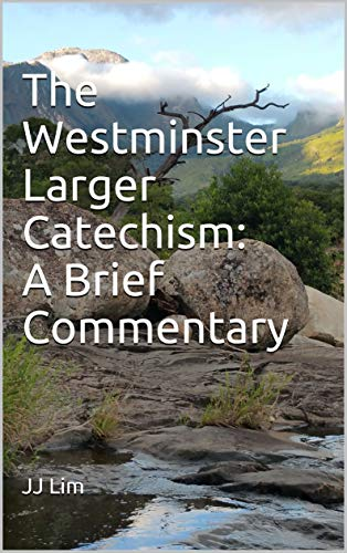 The Westminster Larger Catechism: A Brief Commentary (Westminster Standards Book 2) by [Lim, JJ]