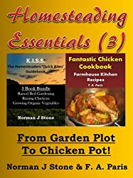 Homesteading Essentials (3): From Garden Plot To Chicken Pot! KISS Homesteaders 3 book Bundle plus Farmhouse Kitchen Recipes Fantastic Chicken Cookbook