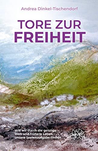 Tore zur Freiheit: Wie wir durch die geistige Welt und frühere Leben unsere Seelenaufgabe finden (German Edition)
