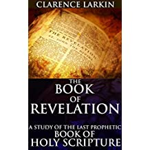 THE BOOK OF REVELATION: A STUDY OF THE LAST PROPHETIC BOOK OF HOLY SCRIPTURE (Annotated Christianity Theology of beliefs and practices): Christian eschatology of epistolary, apocalyptic, prophetic