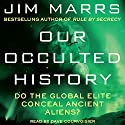 Our Occulted History: Do the Global Elite Conceal Ancient Aliens? Audiobook by Jim Marrs Narrated by Dave Courvoisier