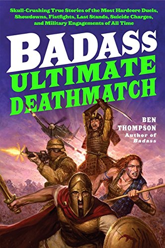 Download Badass: Ultimate Deathmatch: Skull-Crushing True Stories of the Most Hardcore Duels, Showdowns, Fistfights, Last Stands, Suicide Charges, and Military Engagements of All Time (Badass Series) pdf