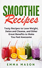 Smoothie Recipes: Tasty Recipes to Lose Weight, Detox and Cleanse, and Other Great Benefits to Make You Feel Awesome (Smoothies Recipe, Lose Weight, Detox ... Green Smoothies, Smoothie Cleanse Book 1)