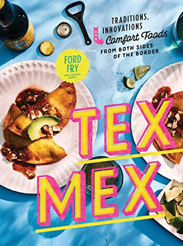 Tex-Mex: Traditions, Innovations, and Comfort Foods from Both Sides of the Border by Ford Fry, Jessica Dupuy