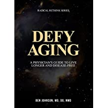 Defy Aging: A Physician's Guide to Live Longer and Disease Free (Radical Rethink Series)