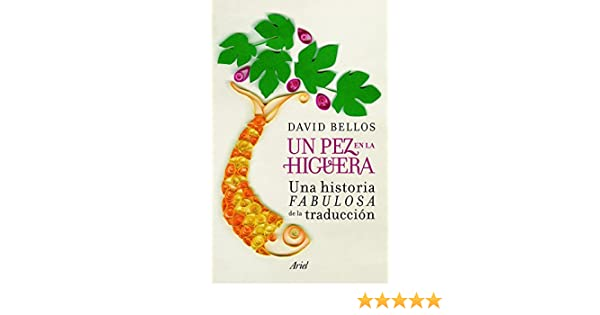 Un pez en la higuera: Una historia fabulosa de la traducción Ariel: Amazon.es: Bellos, David, Campos González, Vicente: Libros