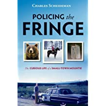 Policing the Fringe: The Curious Life of a Small-Town Mountie: Written by Charles Scheideman, 2009 Edition, (First Edition) Publisher: Harbour [Paperback]
