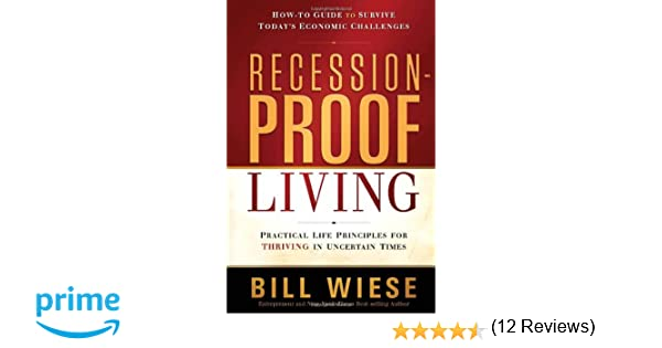 Recession proof living practical life principles for thriving in uncertain times bill wiese 9781616384784 amazon com books