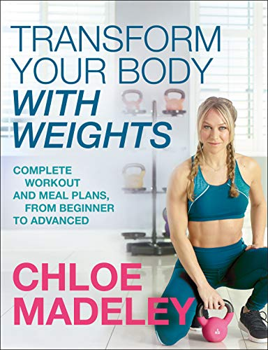 Transform Your Body With Weights: Complete Workout and Meal Plans From Beginner to Advanced por Chloe Madeley