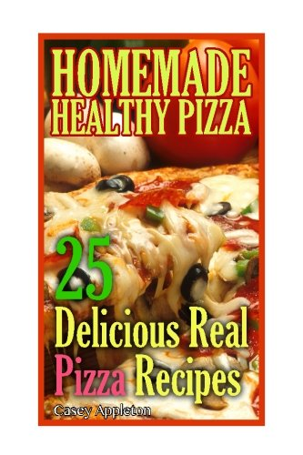 Homemade Healthy Pizza: 25 Delicious Real Pizza Recipes: (Cooking Books, Pizza Making For Dummies, My Pizza) (Pizza Bible) (Volume 1)