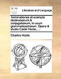 Terminationes et Exempla Declinationum and Conjugationum, in Usum Grammaticastrorum Opera and Studio Caroli Hoole, Charles Hoole, 1170876897