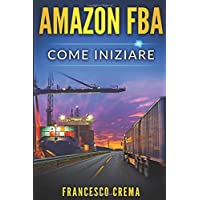 AMAZON FBA: Come iniziare a vendere su Amazon con magazzino FBA, guida completa per principianti, manuale per guadagnare con Amazon Fulfillment, PPC,  keyword research e ricerca di prodotti dalla Cina