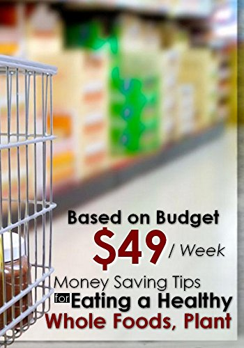 Money Saving Tips for Eating a Healthy Whole Foods, Plant ( Based on Budget 49$/Week ) by Elaine Searle
