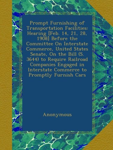 Prompt Furnishing of Transportation Facilities: Hearing [Feb. 14, 21, 28, 1908] Before the Committee On Interstate Commerce, United States Senate, On ... Interstate Commerce to Promptly Furnish Cars