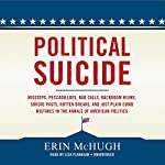 Political Suicide: Missteps, Peccadilloes, Bad Calls, Backroom Hijinx, Sordid Pasts, Rotten Breaks, and Just Plain Dumb Mistakes in the Annals of American Politics | Erin McHugh