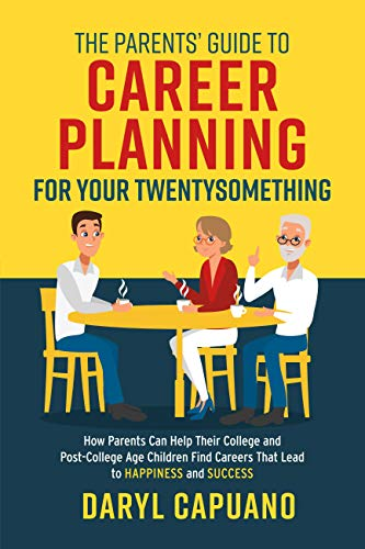 The Parents' Guide to Career Planning for Your Twentysomething: How Parents Can Help Their College and Post-College Age Children Find Careers That Lead to Happiness and Success by [Capuano, Daryl]