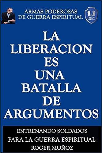 La Liberacion Es Una Batalla De Argumentos: Armas Poderosas de Guerra Espiritual: Volume 5: Amazon.es: Roger Munoz, Norma Ojendiz, Cristian Sevilla: Libros
