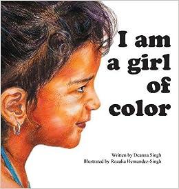 I Am a Girl of Color: Deanna Singh, Rozalia Hernandez-Singh ...