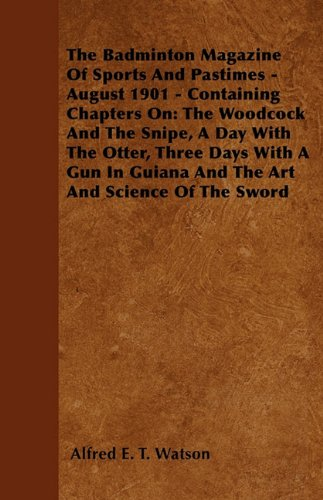 The Badminton Magazine Of Sports And Pastimes - August 1901 - Containing Chapters On: The Woodcock And The Snipe, A Day With The Otter, Three Days ... Guiana And The Art And Science Of The Sword pdf epub