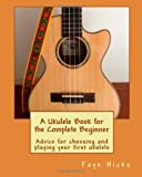 A Ukulele Book for the Complete Beginner, Faye Hicks, 1480180742