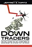 Down Traders - The Only Guide You Will Ever Need to Make Money On Stocks That Go Down!