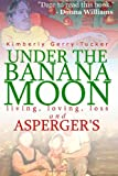 Under the Banana Moon: A True Story of Living, Loving, Loss and Asperger's