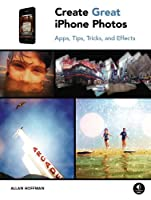 Create Great iPhone Photos: Apps, Tips, Tricks, and Effects Front Cover