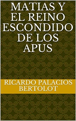 Matias y El Reino Escondido De Los Apus (Spanish Edition) by [Palacios Bertolot, Ricardo]