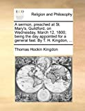 img - for A sermon, preached at St. Mary's, Guildford, on Wednesday, March 12, 1800; being the day appointed for a general fast. By T. H. Kingdon, ... by Thomas Hockin Kingdon (2010-06-24) book / textbook / text book