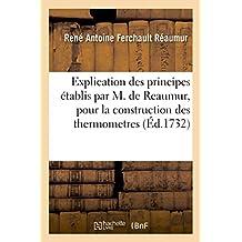 EXPLICATION DES PRINCIPES ETABLIS PAR M. DE REAUMUR, POUR LA CONSTRUCTION DES THERMOMETRES