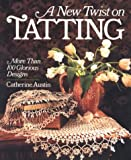 A New Twist On Tatting: More Than 100 Glorious Designs