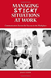 Managing Sticky Situations at Work: Communication Secrets for Success in the Workplace