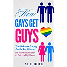 How Gays Get Guys: The Ultimate Dating Guide for Women: Up-to-Date Approach to Catch a Right Man