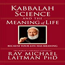 Kabbalah, Science, and the Meaning of Life: Because Your Life Has Meaning Audiobook by Rabbi Michael Laitman Narrated by Tony Kosinec