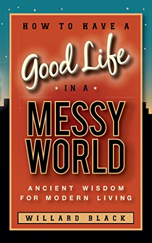How to Have a Good Life in a Messy World: Ancient Wisdom for Modern Living by [Black, Willard]