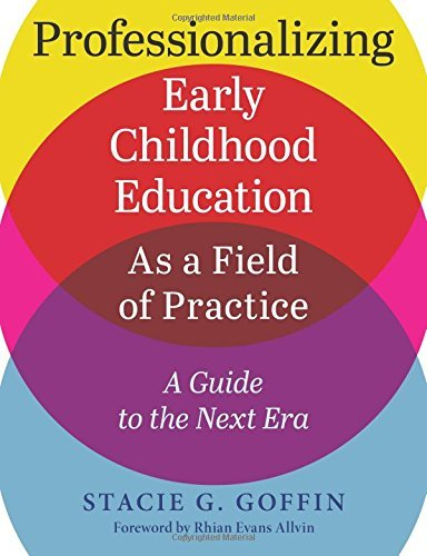 Professionalizing Early Childhood Education as a Field of Practice: A Guide to the Next Era by Stacie Goffin (2015-09-01)