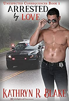 Arrested by Love (Unexpected Consequences Book 1) by [Blake, Kathryn R.]