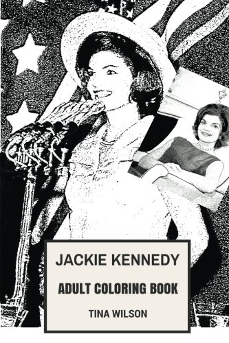 Jackie Kennedy Adult Coloring Book: John F. Kennedys Wife and 35th First Lady, Beautiful and Elegant, Graceful and Fashion Icon Inspired Adult Coloring Book (Jackie Kennedy Books)