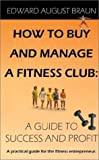 img - for How To Buy and Manage a Fitness Club: A Guide to Success and Profit book / textbook / text book