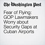 Fear of Flying: GOP Lawmakers Worry about Security Gaps at Cuban Airports | Josh Rogin