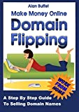 Make Money Online Domain Flipping: Selling Domains, a Step by Step Guide.