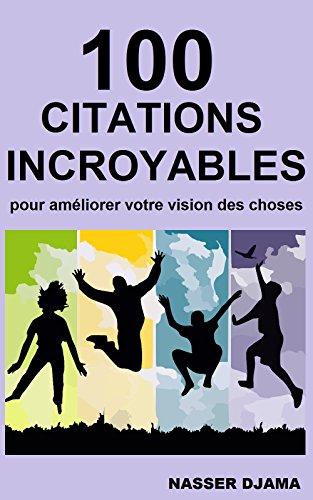 100 CITATIONS INCROYABLES: POUR AMÉLIORER VOTRE VISION DES CHOSES (French Edition)