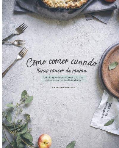 Como comer cuando tienes cancer de mama: Todo lo que debes comer y lo que debes evitar en tu dieta diaria (Spanish Edition) by Valeria Benavides