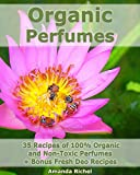 Essential Oil Perfume Recipes Organic Perfumes: 35 Recipes of 100% Organic and Non-Toxic Perfumes + Bonus Fresh Deo Recipes: (Aromatherapy, Essential Oils, Homemade Perfume)