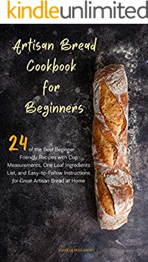 Artisan Bread Cookbook for Beginners: 24 of the Best Beginner-Friendly Recipes with Cup Measurements, One Loaf Ingredients List, and Easy-to-Follow Instructions for Great Artisan Bread at Home