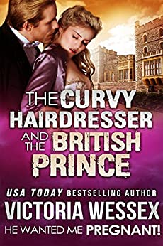 The Curvy Hairdresser and the British Prince (He Wanted Me Pregnant! Book 16) by [Wessex, Victoria]