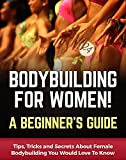 Bodybuilding for Women! A Beginner's Guide: Tips, Tricks and Secrets About Female Bodybuilding You...