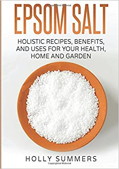 Epsom Salt: Holistic Recipes, Benefits, and Uses for Your Health, Home, and Gard